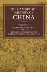 The Cambridge History of China. Vol. 15, The People's Republic. Part 2, Revolutions within the Chinese Revolution, 1966-1982